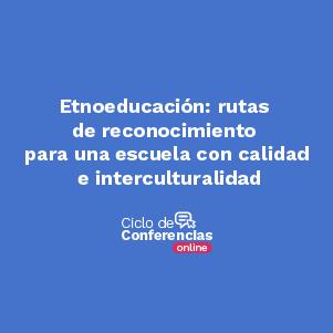 Etnoeducación: rutas de reconocimiento para una escuela con calidad e interculturalidad